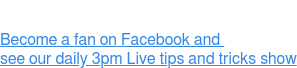 Become a fan on Facebook and  see our daily 3pm Live tips and tricks show