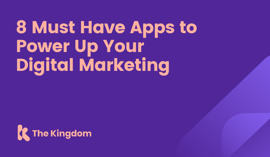 The Kingdom - 8 Must Have Apps to Power Up Your Digital Marketing