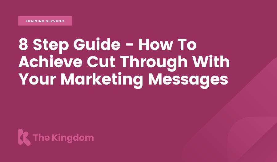 8 Step Guide - How To Achieve Cut Through With Your Marketing Messages