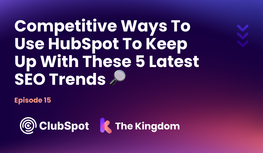 The Kingdom ClubSpot Epi 15 Competitive Ways To Use HubSpot to Keep Up With These 5 Latest SEO Trends